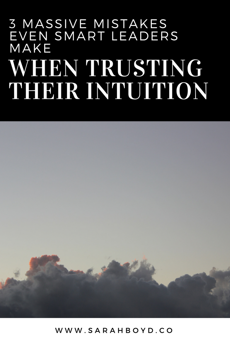 3 massive mistakes even smart leaders make when trusting their intuition